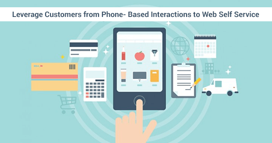Leverage Customers from Phone- Based Interactions to Web Self Service