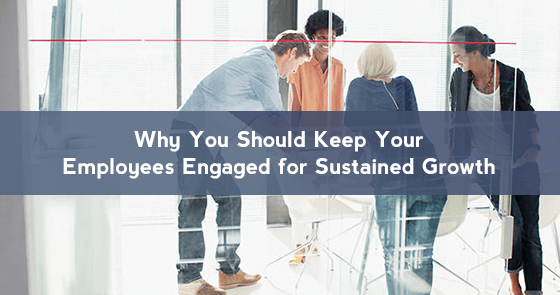 Why You Should Keep Your Employees Engaged for Sustained Growth