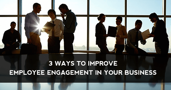 3 Ways to Improve Employee Engagement in Your Business (1)