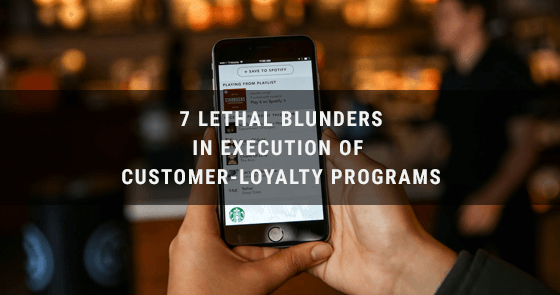 7 Lethal Blunders In Execution Of Customer-Loyalty Programs