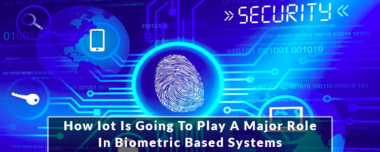 HOW IOT IS GOING TO PLAY A MAJOR ROLE IN BIOMETRIC BASED SYSTEMS Feature Image