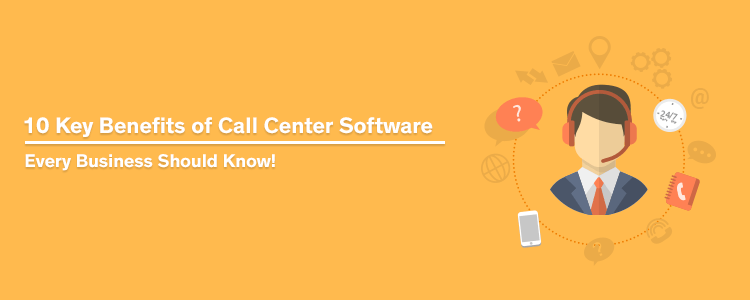 10 Key Benefits Of Call Center Software Every Business Should Know!